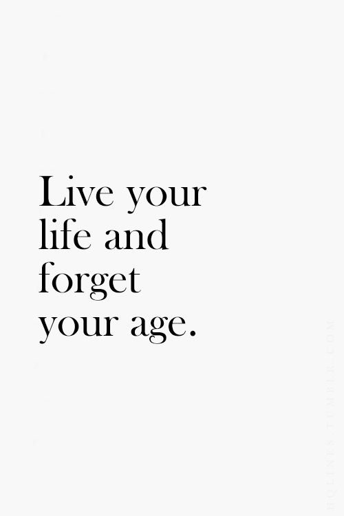 Live your life and forget your age! #quote