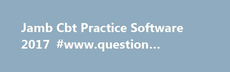 Jamb Cbt Practice Software 2017 #www.question #answer.com http://answer.remmont.com/jamb-cbt-practice-software-2017-www-question-answer-com/  #answer questions.com # Jamb Cbt Practice Software 2017/2018 You are Welcome to our site. Its finally here. you can now download Markup Jamb cbt practice software 2017/2018 with jamb past questions and solutions(2016 jamb cbt past questions included) . Here you would have an unfettered access to Jamb Past Questions. in various accessible formats…