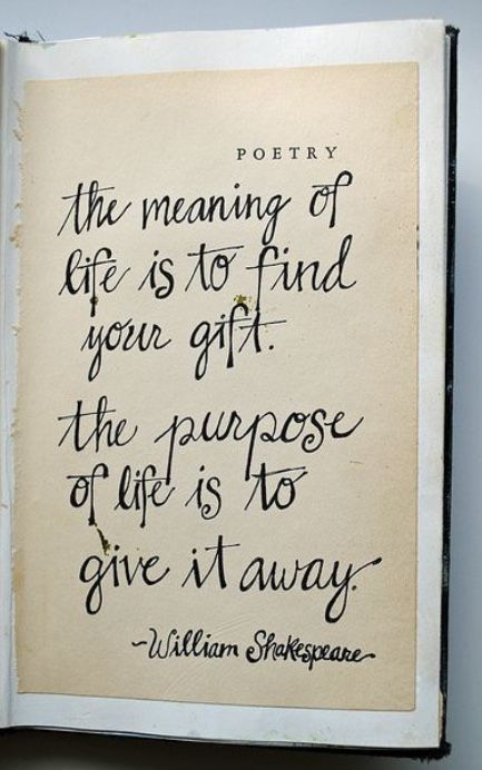 The meaning of life is to find your gift. The purpose of life is to give it away. William Shakespeare Quote