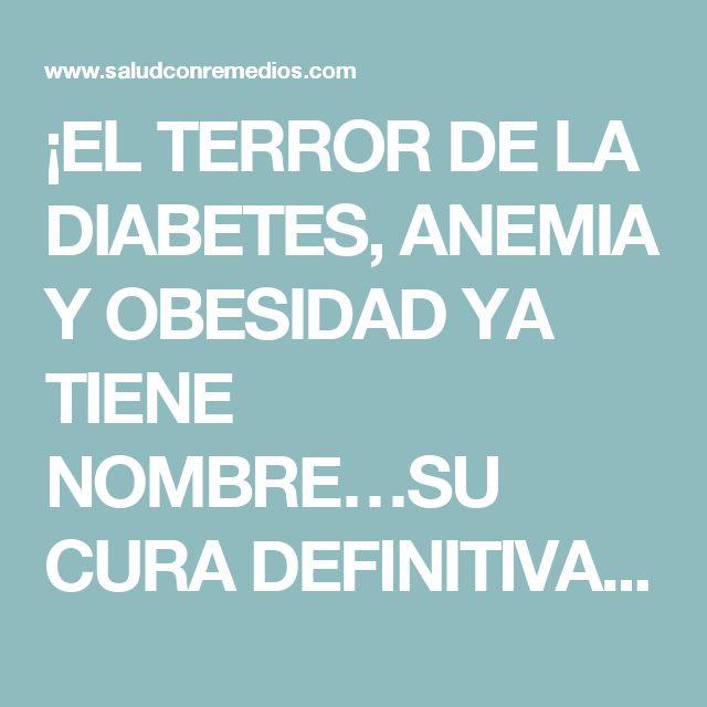 ¡EL TERROR DE LA DIABETES, ANEMIA Y OBESIDAD YA TIENE NOMBRE…SU CURA DEFINITIVA!!!!