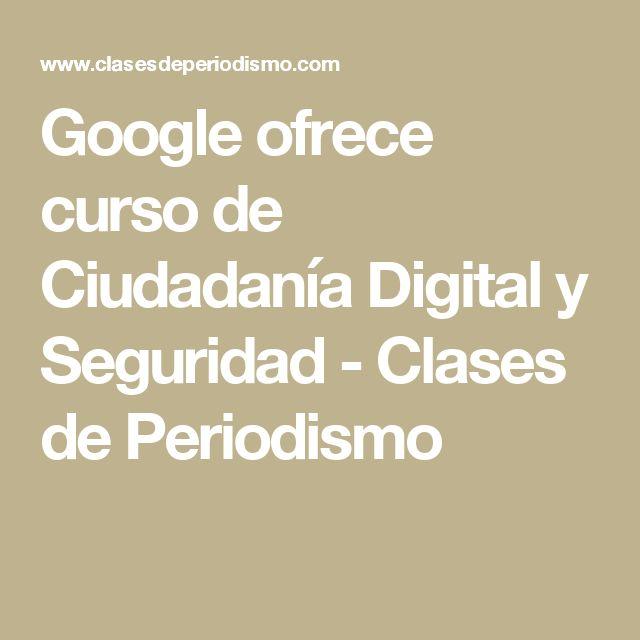 Google ofrece curso de Ciudadanía Digital y Seguridad - Clases de Periodismo