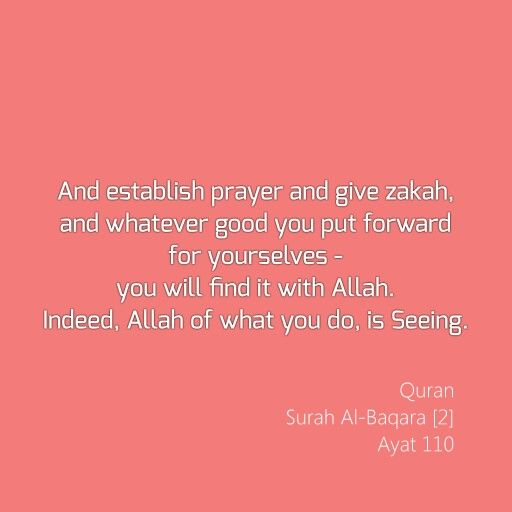And establish prayer and give zakah, and whatever good you put forward for yourselves - you will find it with Allah. Indeed, Allah of what you do, is Seeing. Quran Surah Al-Baqara [2] Ayat 110