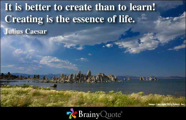 It is better to create than to learn! Creating is the essence of life. - Julius Caesar