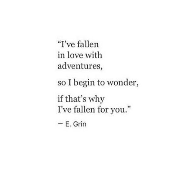 I've fallen in love with adventures, so I begin to wonder, if that's why I've fallen for you.