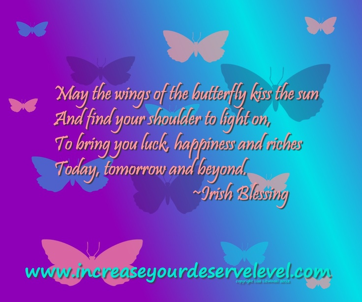 May the wings of the butterfly kiss the sun and find your shoulder to light on, to bring you luck, happiness and riches, today, tomorrow and beyond.                                 ~ Irish Blessing