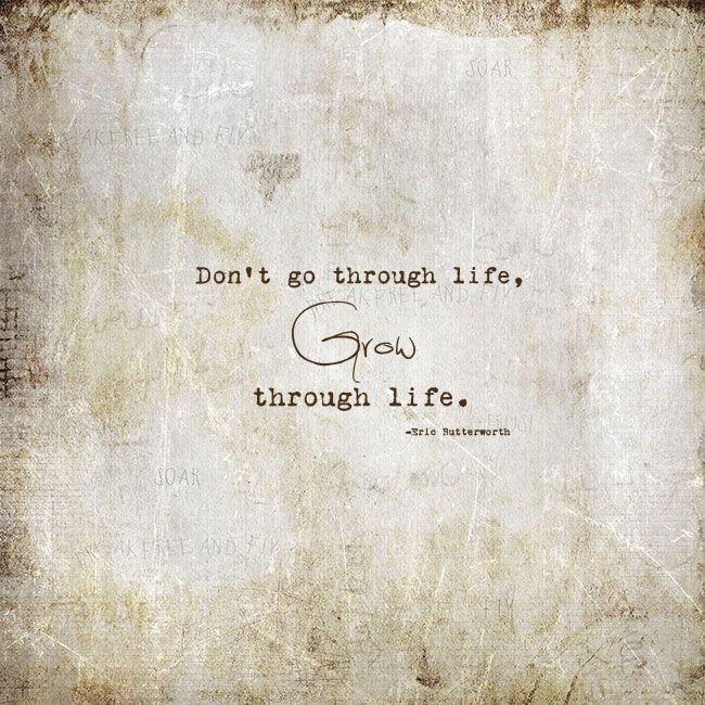 """""""Don't go through life, Grow through life."""""""