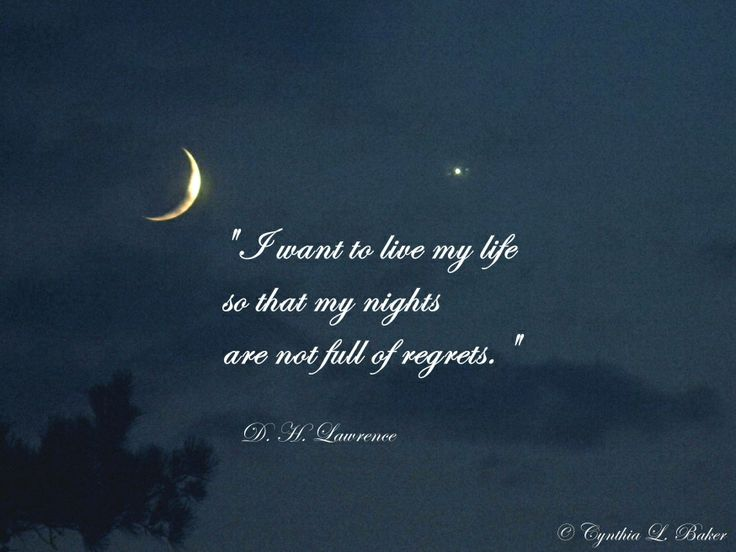 """I want to live my life so that my nights are not full of regrets."" - D. H. Lawrence"