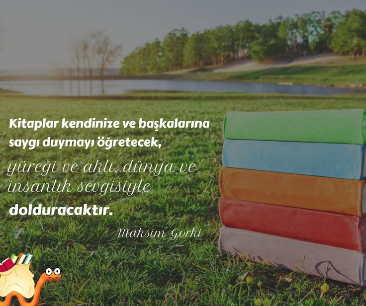 Kitaplar kendinize ve başkalarına saygı duymayı öğretecek, yüreği ve aklı, dünya ve insanlık sevgisiyle dolduracaktır.