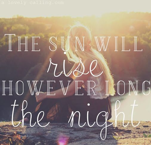"""""""The sun will rise however long the night.""""  ~JJ Heller"""