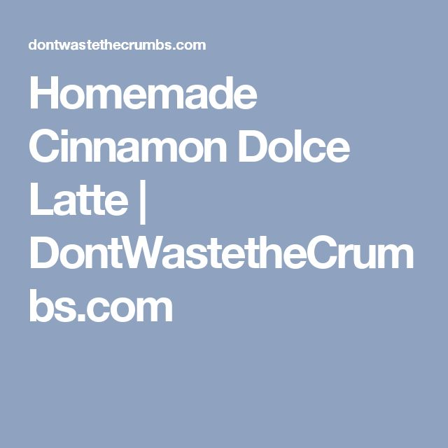 Homemade Cinnamon Dolce Latte | DontWastetheCrumbs.com