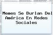 http://tecnoautos.com/wp-content/uploads/imagenes/tendencias/thumbs/memes-se-burlan-del-america-en-redes-sociales.jpg Memes Del America. Memes se burlan del América en redes sociales, Enlaces, Imágenes, Videos y Tweets - http://tecnoautos.com/actualidad/memes-del-america-memes-se-burlan-del-america-en-redes-sociales/