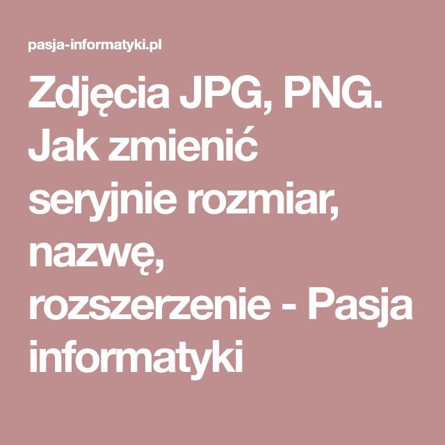 Zdjęcia JPG, PNG. Jak zmienić seryjnie rozmiar, nazwę, rozszerzenie - Pasja informatyki
