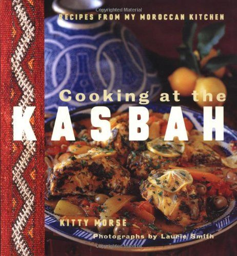 Cooking at the Kasbah: Recipes from My Moroccan Kitchen by Kitty Morse