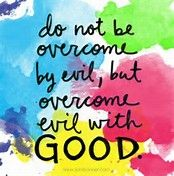 Image result for Do not be overcome by evil, but overcome evil with good. — Romans 12:21