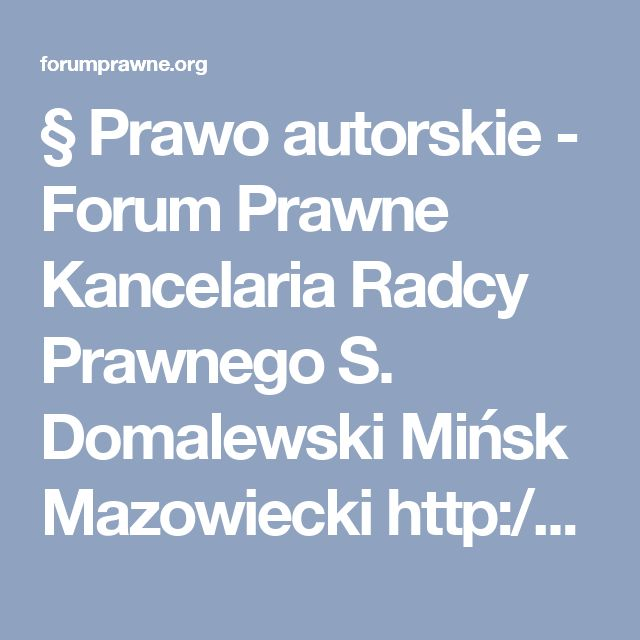 § Prawo autorskie - Forum Prawne Kancelaria Radcy Prawnego S. Domalewski Mińsk Mazowiecki http://radcaprawnyminsk.pl