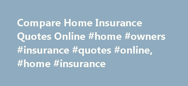 Compare Home Insurance Quotes Online #home #owners #insurance #quotes #online, #home #insurance http://bakersfield.remmont.com/compare-home-insurance-quotes-online-home-owners-insurance-quotes-online-home-insurance/  # Home Insurance Knowledge Home insurance is necessary to protect not just your belongings, but also your physical home. While no amount of money can replace pictures of your children, the coffee table you bought when you first got married, or the energy that you put into making…