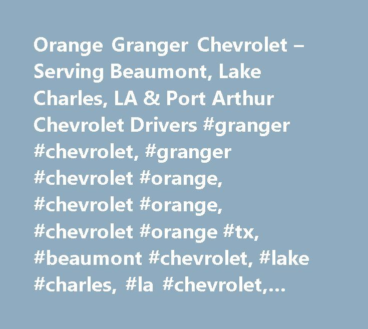 Orange Granger Chevrolet – Serving Beaumont, Lake Charles, LA & Port Arthur Chevrolet Drivers #granger #chevrolet, #granger #chevrolet #orange, #chevrolet #orange, #chevrolet #orange #tx, #beaumont #chevrolet, #lake #charles, #la #chevrolet, #port #arthur #chevrolet, #orange #chevrolet http://france.remmont.com/orange-granger-chevrolet-serving-beaumont-lake-charles-la-port-arthur-chevrolet-drivers-granger-chevrolet-granger-chevrolet-orange-chevrolet-orange-chevrolet-orange-tx-beaumont-c/  #…