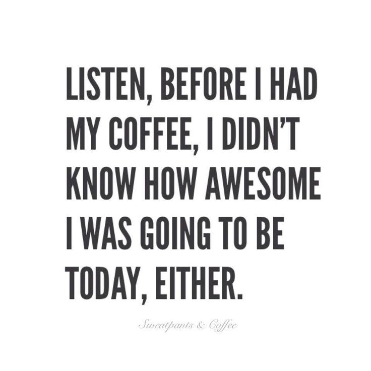 Listen, before I had my coffee, I didn't know how awesome I was going to be today, either!