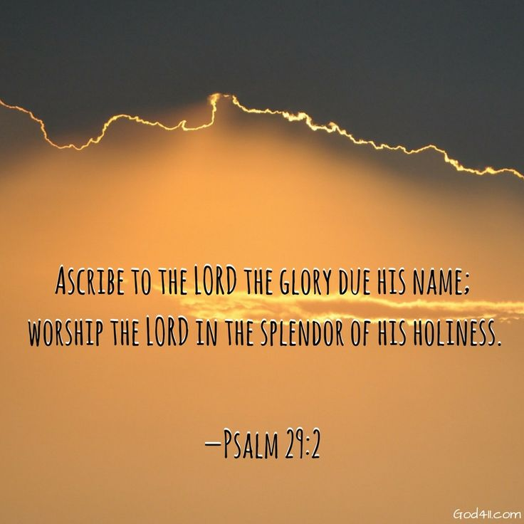 Ascribe to the glory due his name;..... Psalm 29:2