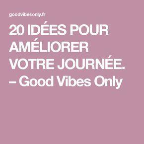 20 IDÉES POUR AMÉLIORER VOTRE JOURNÉE. – Good Vibes Only