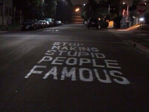 Stop Making Stupid People Famous.