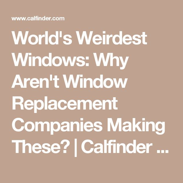 World's Weirdest Windows: Why Aren't Window Replacement Companies Making These? | Calfinder Remodeling Blog