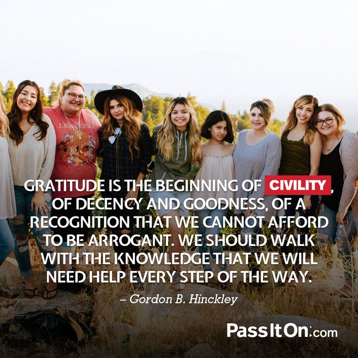 Gratitude is the beginning of civility, of decency and goodness, of a recognition that we cannot afford to be arrogant. We should walk with the knowledge that we will need help every step of the way. —Gordon B. Hinckley