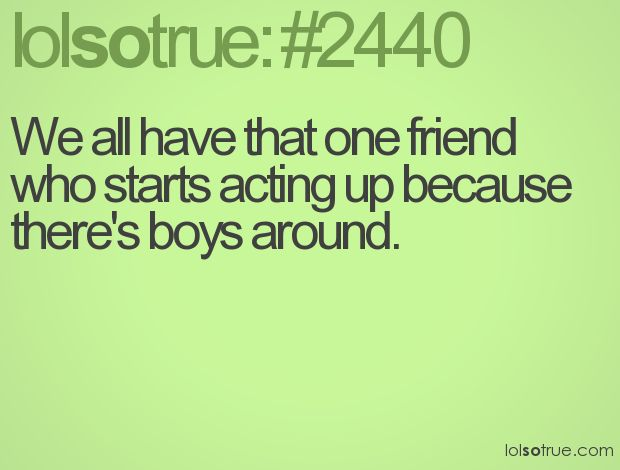 We All Have That One Friend Who Starts Acting Up Because
