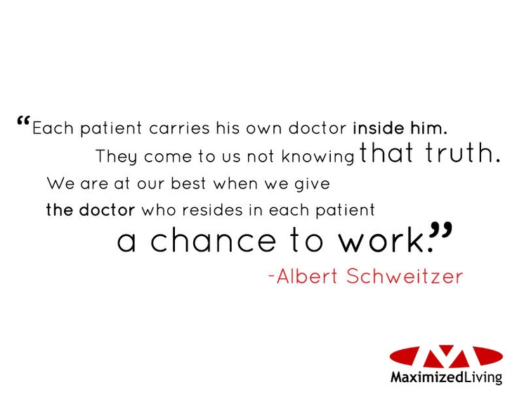 """""""Each patient carries his own doctor inside him. They come to us not knowing that truth. We are at our best when we give the doctor who resides in each patient a chance to work"""" - Albert Schweitzer"""