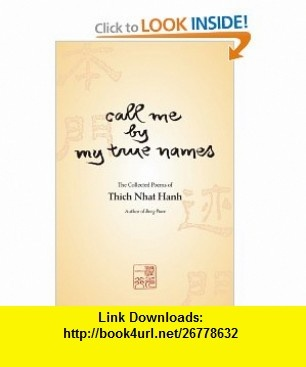 Call Me By My True Names The Collected Poems of Thich Nhat Hanh (9781888375169) Thich Nhat Hanh , ISBN-10: 1888375167  , ISBN-13: 978-1888375169 ,  , tutorials , pdf , ebook , torrent , downloads , rapidshare , filesonic , hotfile , megaupload , fileserve