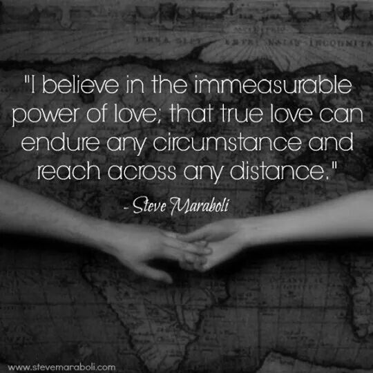 I believe in the immeasurable power of love, that true love can endure any circumstance and reach any distance