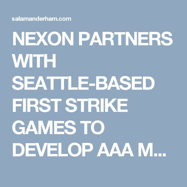 NEXON PARTNERS WITH SEATTLE-BASED FIRST STRIKE GAMES TO DEVELOP AAA MULTIPLAYER ONLINE GAMES