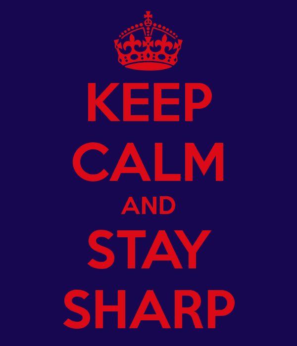 KEEP CALM AND STAY SHARP