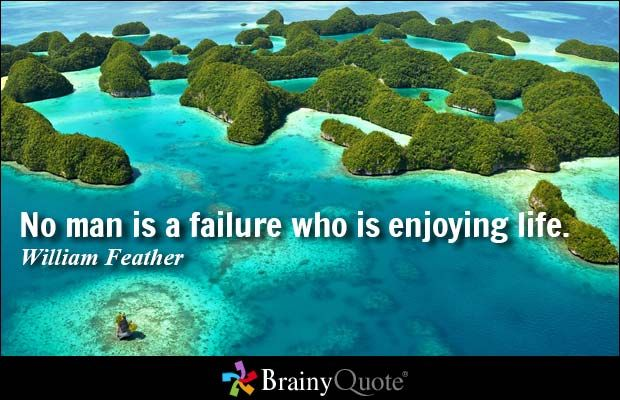 No man is a failure who is enjoying life. - William Feather at BrainyQuote