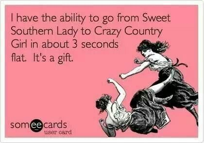 "Southern speak ~ ""I have the ability to go from Sweet Southern Lady to Crazy Country Girl in about 3 seconds flat. It's a gift."""