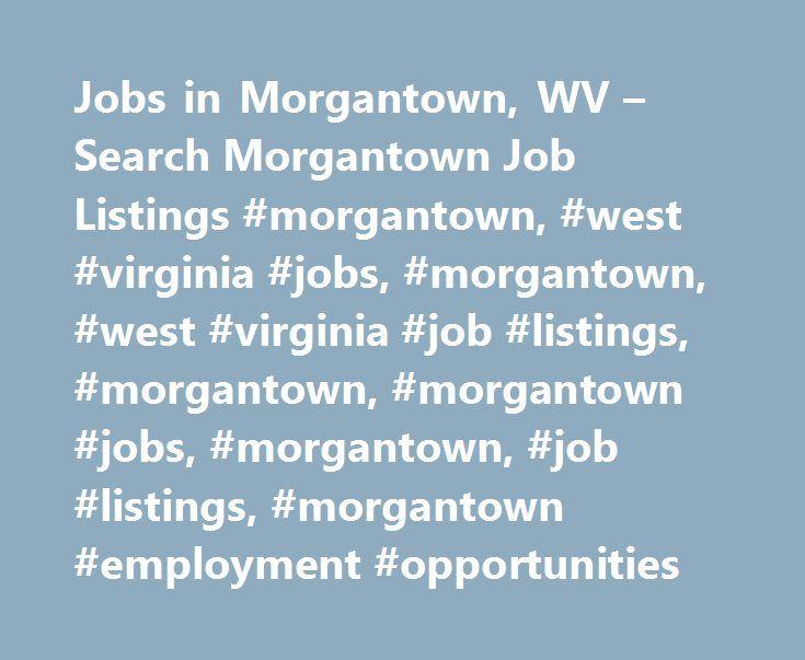 Jobs in Morgantown, WV – Search Morgantown Job Listings #morgantown, #west #virginia #jobs, #morgantown, #west #virginia #job #listings, #morgantown, #morgantown #jobs, #morgantown, #job #listings, #morgantown #employment #opportunities http://bathrooms.remmont.com/jobs-in-morgantown-wv-search-morgantown-job-listings-morgantown-west-virginia-jobs-morgantown-west-virginia-job-listings-morgantown-morgantown-jobs-morgantown-job-listings-m/  Jobs in Morgantown, West Virginia Morgantown, WV…