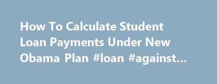 How To Calculate Student Loan Payments Under New Obama Plan #loan #against #property http://loan-credit.remmont.com/how-to-calculate-student-loan-payments-under-new-obama-plan-loan-against-property/  #student loan calculator # How To Calculate Student Loan Payments Under New Obama Plan Millions of former students may see their federal education loan payments drop under a new plan that President Obama is expected to announce in his State of the Union Address Wednesday evening. The proposal…
