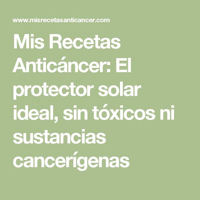 Mis Recetas Anticáncer: El protector solar ideal, sin tóxicos ni sustancias cancerígenas