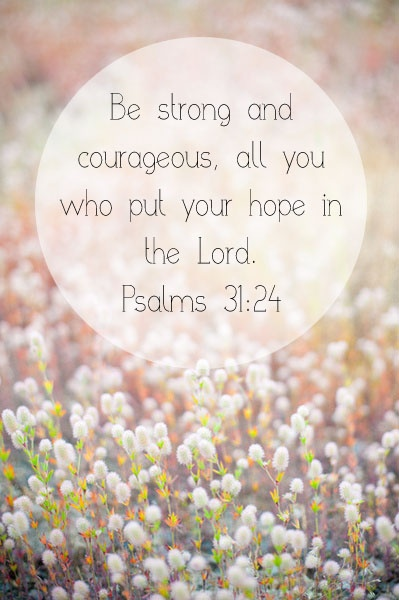 Psalms 31:24 KJV Be of good courage, and he shall strengthen your heart, all ye that hope in the Lord.
