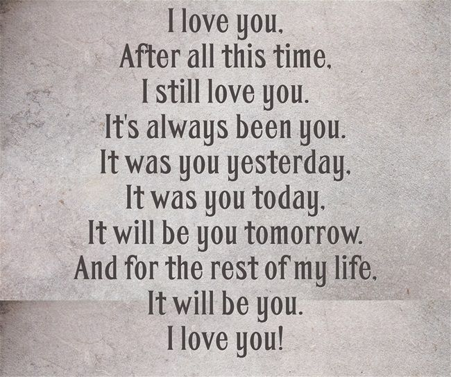 I love you, After all this time, I still love you. It's always been you. It was you yesterday, It was you today, It will be you tomorrow. And for the rest of my life, It will be you. I love you!