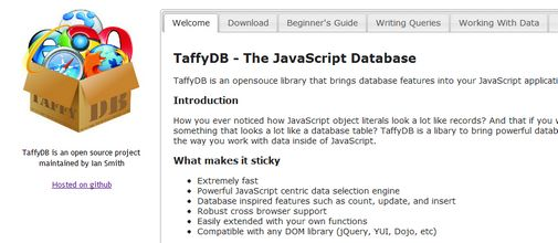 TaffyDB is an opensouce library that brings database features into your JavaScript applications.  How you ever noticed how JavaScript object literals look a lot like records? And that if you wrap a group of them up in an array you have something that looks a lot like a database table? TaffyDB is a libary to bring powerful database funtionality to that concept and rapidly improve the way you work with data inside of JavaScript.