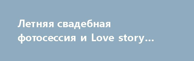 Летняя свадебная фотосессия и Love story фотосессии идеи http://aleksandrafuks.ru/weddingvideo/  Видео и фотосъемка свадьбы в Москве и за ее пределами в летнее время – просто мечта! Удивительный, неповторимый и крайне романтичный фон для съемки предоставляет сама природа. http://aleksandrafuks.ru/love-story-фотосессии-идеи/ В теплое время года – в конце весны-начале лета, когда все цветет и благоухает, заказать лав стори можно даже в простом поле. Оригинальные и вдохновляющие Love story…