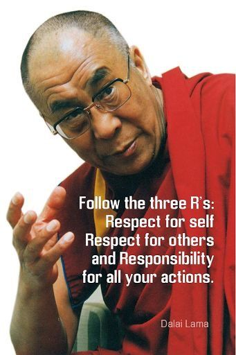 Follow the three R's: Respect for self Respect for others and  Responsibility for all your actions.    Dalai Lama