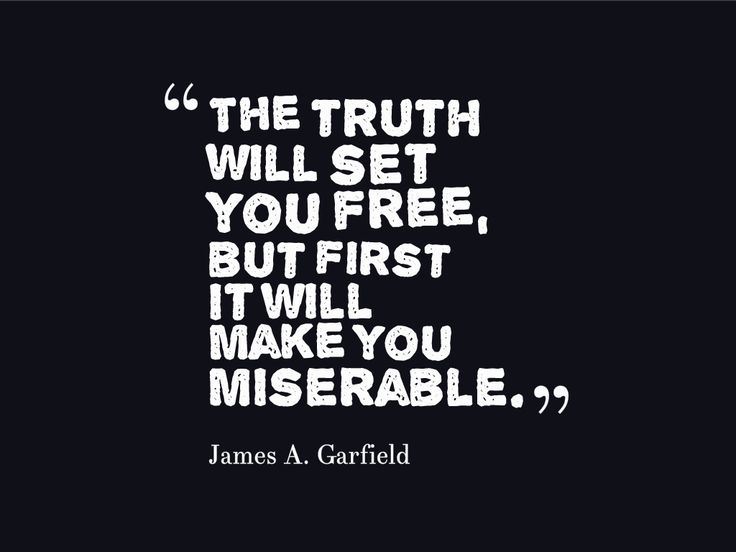 The truth will set you free, but first it will make you miserable. James A. Garfield  on Quoteszilla.com  http://quoteszilla.com/social-gallery/the-truth-will-set-you-free-but-first-it-will-make-you-miserablebr-james-a-garfieldbr-and8221-reland8221