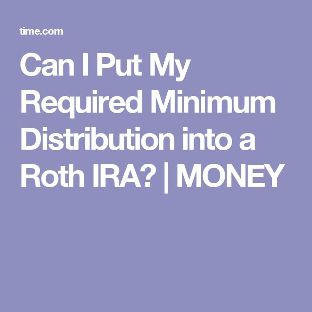 Can I Put My Required Minimum Distribution into a Roth IRA?   MONEY