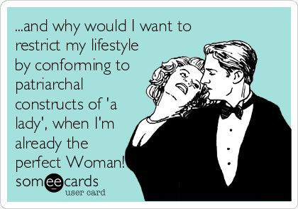 ...and why would I want to restrict my lifestyle by conforming to patriarchal constructs of 'a lady', when I'm already the perfect Woman!