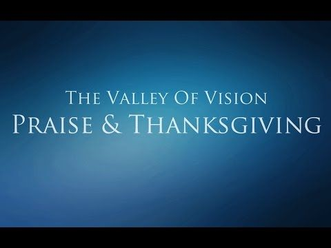 The Valley of Vision - Praise and Thanksgiving (Father, Son, & Holy Spirit) - YouTube
