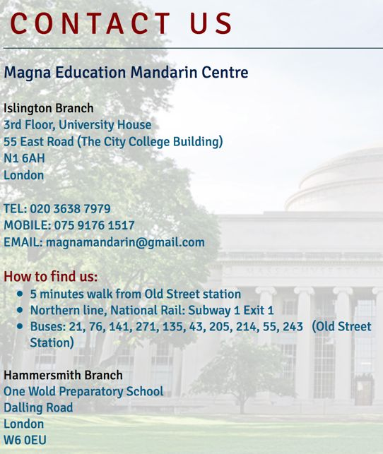 Magna Education Mandarin Centre  Islington Branch  3rd Floor, University House  55 East Road (The City College Building)  N1 6AH London TEL: 020 3638 7979   MOBILE: 075 9176 1517 EMAIL: magnamandarin@gmail.com