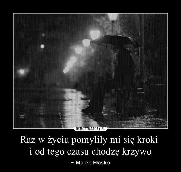 Raz w życiu pomyliły mi się kroki i od tego czasu chodzę krzywo – ~ Marek Hłasko