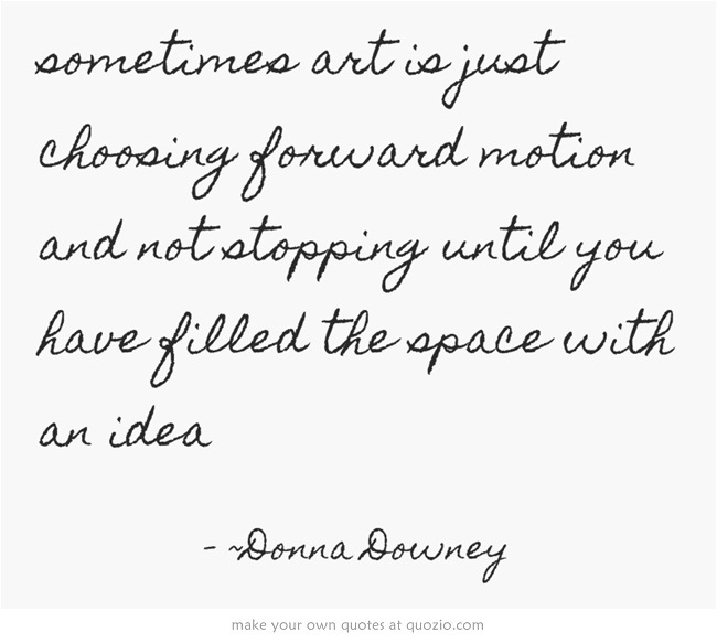 sometimes art is just choosing forward motion and not stopping...